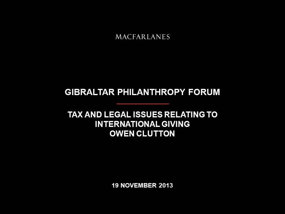 GIBRALTAR PHILANTHROPY FORUM TAX AND LEGAL ISSUES RELATING TO INTERNATIONAL GIVING OWEN CLUTTON 19 NOVEMBER 2013