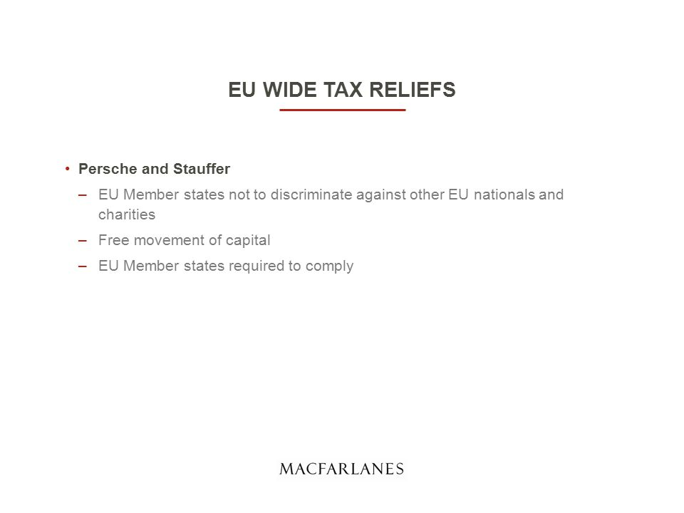 EU WIDE TAX RELIEFS Persche and Stauffer –EU Member states not to discriminate against other EU nationals and charities –Free movement of capital –EU Member states required to comply
