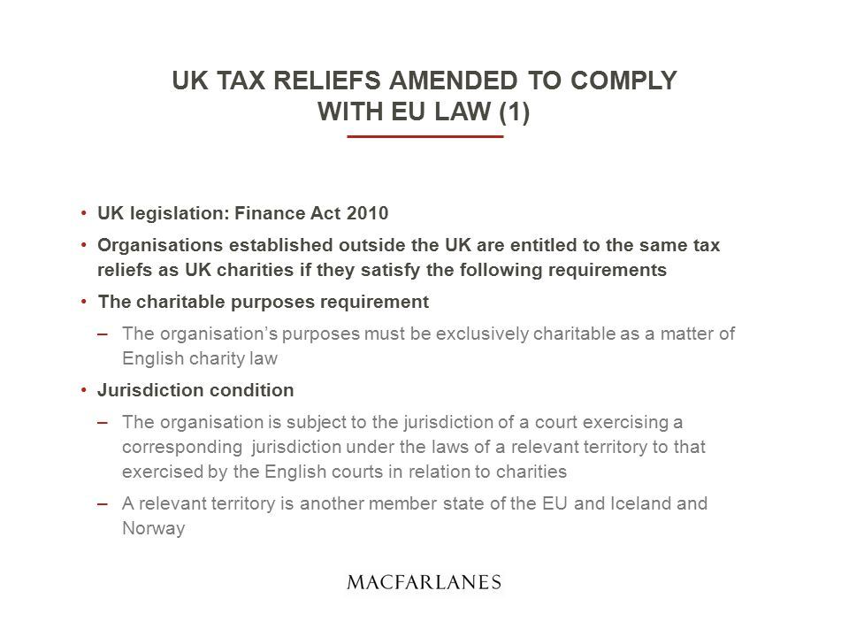 UK TAX RELIEFS AMENDED TO COMPLY WITH EU LAW (1) UK legislation: Finance Act 2010 Organisations established outside the UK are entitled to the same tax reliefs as UK charities if they satisfy the following requirements The charitable purposes requirement –The organisation's purposes must be exclusively charitable as a matter of English charity law Jurisdiction condition –The organisation is subject to the jurisdiction of a court exercising a corresponding jurisdiction under the laws of a relevant territory to that exercised by the English courts in relation to charities –A relevant territory is another member state of the EU and Iceland and Norway