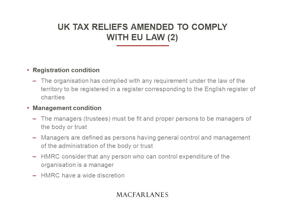 UK TAX RELIEFS AMENDED TO COMPLY WITH EU LAW (2) Registration condition –The organisation has complied with any requirement under the law of the territory to be registered in a register corresponding to the English register of charities Management condition –The managers (trustees) must be fit and proper persons to be managers of the body or trust –Managers are defined as persons having general control and management of the administration of the body or trust –HMRC consider that any person who can control expenditure of the organisation is a manager –HMRC have a wide discretion