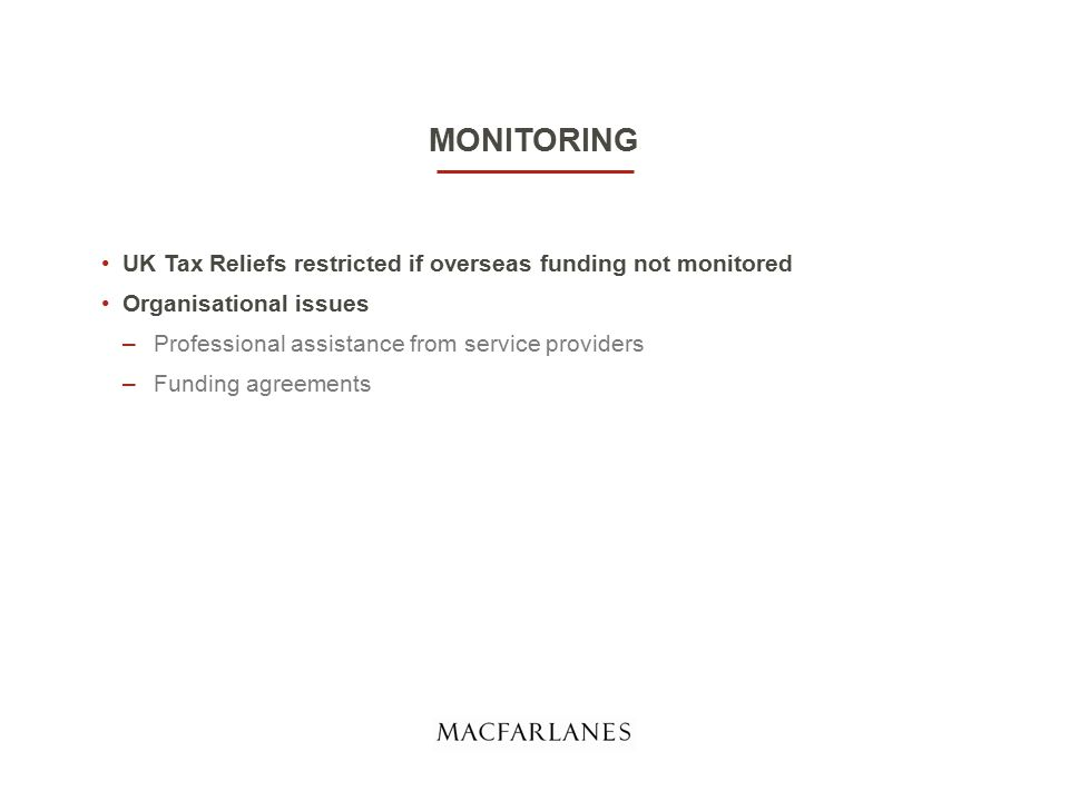 MONITORING UK Tax Reliefs restricted if overseas funding not monitored Organisational issues –Professional assistance from service providers –Funding agreements