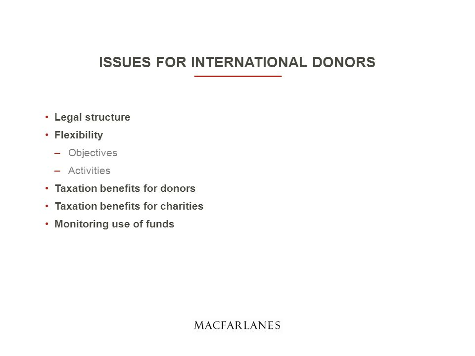 ISSUES FOR INTERNATIONAL DONORS Legal structure Flexibility –Objectives –Activities Taxation benefits for donors Taxation benefits for charities Monitoring use of funds