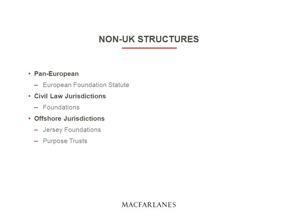 NON-UK STRUCTURES Pan-European –European Foundation Statute Civil Law Jurisdictions –Foundations Offshore Jurisdictions –Jersey Foundations –Purpose Trusts