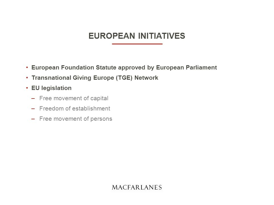 EUROPEAN INITIATIVES European Foundation Statute approved by European Parliament Transnational Giving Europe (TGE) Network EU legislation –Free movement of capital –Freedom of establishment –Free movement of persons