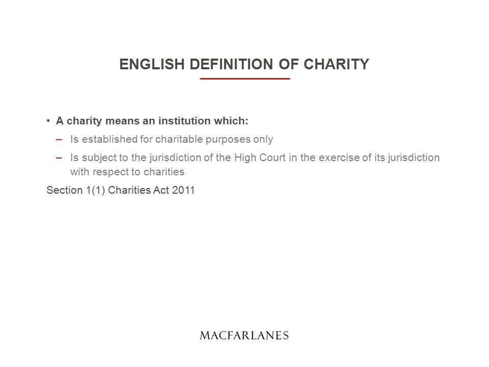 ENGLISH DEFINITION OF CHARITY A charity means an institution which: –Is established for charitable purposes only –Is subject to the jurisdiction of the High Court in the exercise of its jurisdiction with respect to charities Section 1(1) Charities Act 2011