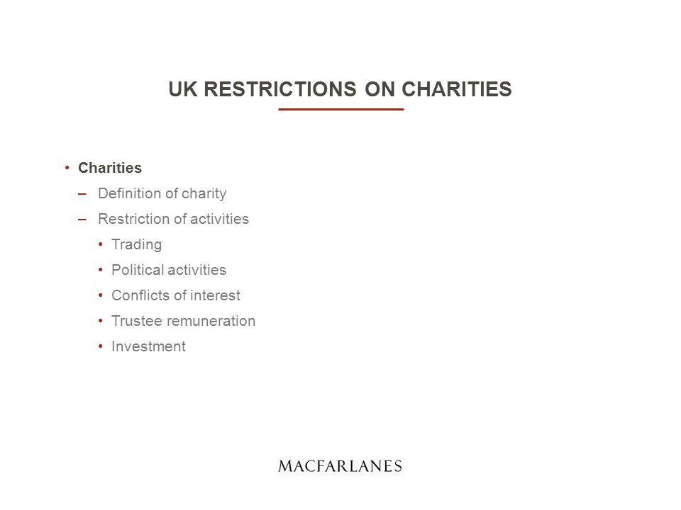 UK RESTRICTIONS ON CHARITIES Charities –Definition of charity –Restriction of activities Trading Political activities Conflicts of interest Trustee remuneration Investment