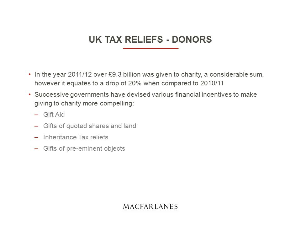 UK TAX RELIEFS - DONORS In the year 2011/12 over £9.3 billion was given to charity, a considerable sum, however it equates to a drop of 20% when compared to 2010/11 Successive governments have devised various financial incentives to make giving to charity more compelling: –Gift Aid –Gifts of quoted shares and land –Inheritance Tax reliefs –Gifts of pre-eminent objects