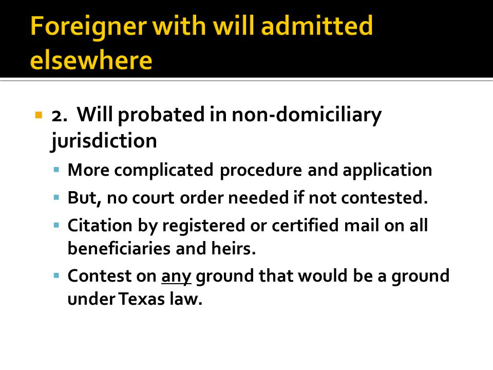  2. Will probated in non-domiciliary jurisdiction  More complicated procedure and application  But, no court order needed if not contested.  Citat