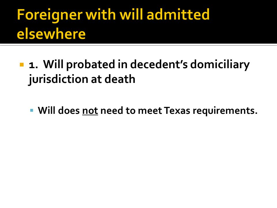  1. Will probated in decedent's domiciliary jurisdiction at death  Will does not need to meet Texas requirements.