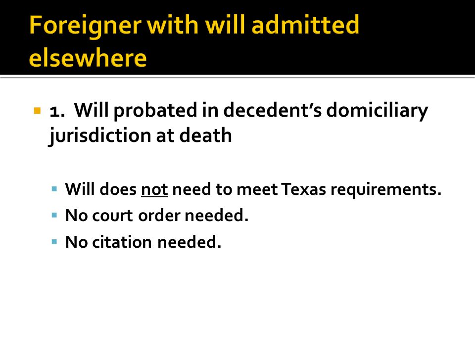  1. Will probated in decedent's domiciliary jurisdiction at death  Will does not need to meet Texas requirements.  No court order needed.  No cita