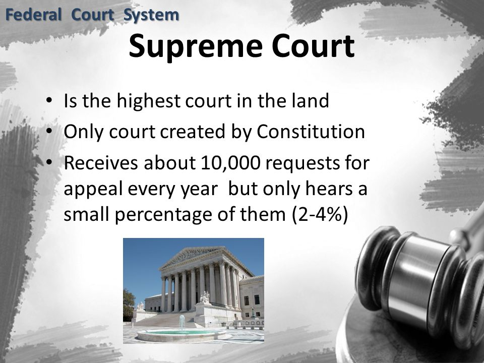 Supreme Court Is the highest court in the land Only court created by Constitution Receives about 10,000 requests for appeal every year but only hears a small percentage of them (2-4%) Federal Court System