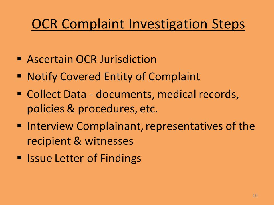 OCR Complaint Investigation Steps  Ascertain OCR Jurisdiction  Notify Covered Entity of Complaint  Collect Data - documents, medical records, policies & procedures, etc.