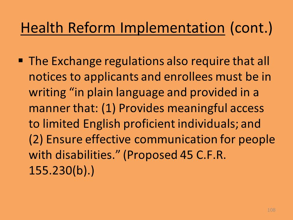 Health Reform Implementation (cont.)  The Exchange regulations also require that all notices to applicants and enrollees must be in writing in plain language and provided in a manner that: (1) Provides meaningful access to limited English proficient individuals; and (2) Ensure effective communication for people with disabilities. (Proposed 45 C.F.R.