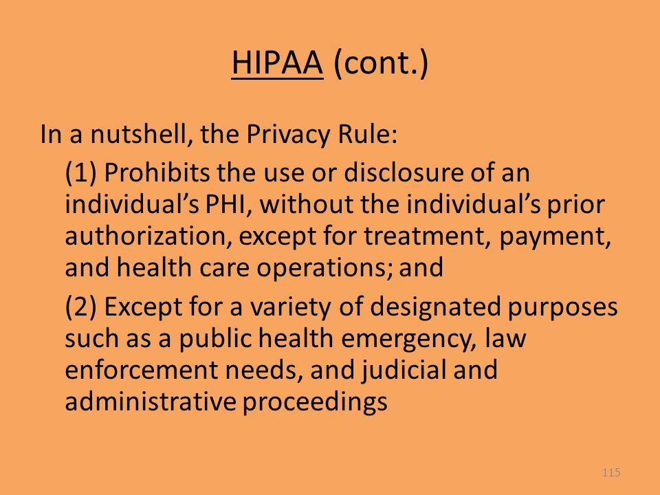 HIPAA (cont.) In a nutshell, the Privacy Rule: (1) Prohibits the use or disclosure of an individual's PHI, without the individual's prior authorization, except for treatment, payment, and health care operations; and (2) Except for a variety of designated purposes such as a public health emergency, law enforcement needs, and judicial and administrative proceedings 115