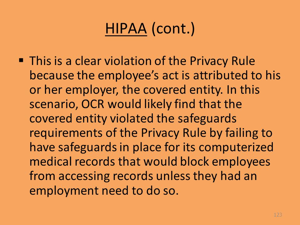HIPAA (cont.)  This is a clear violation of the Privacy Rule because the employee's act is attributed to his or her employer, the covered entity.