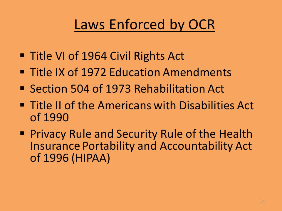 Laws Enforced by OCR  Title VI of 1964 Civil Rights Act  Title IX of 1972 Education Amendments  Section 504 of 1973 Rehabilitation Act  Title II of the Americans with Disabilities Act of 1990  Privacy Rule and Security Rule of the Health Insurance Portability and Accountability Act of 1996 (HIPAA) 31
