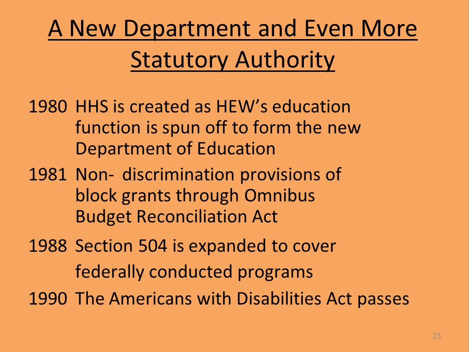 A New Department and Even More Statutory Authority 1980 HHS is created as HEW's education function is spun off to form the new Department of Education 1981 Non-discrimination provisions of block grants through Omnibus Budget Reconciliation Act 1988Section 504 is expanded to cover federally conducted programs 1990The Americans with Disabilities Act passes 35