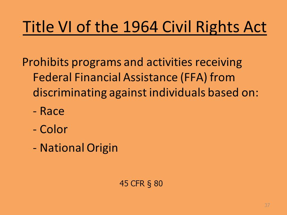 Title VI of the 1964 Civil Rights Act Prohibits programs and activities receiving Federal Financial Assistance (FFA) from discriminating against individuals based on: - Race - Color - National Origin 37 45 CFR § 80