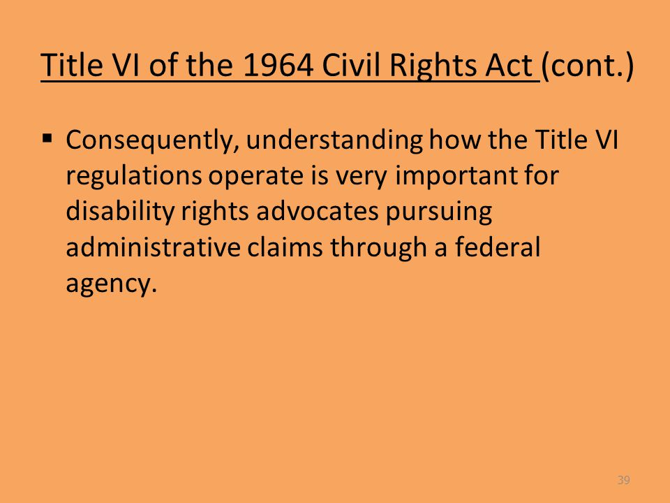 Title VI of the 1964 Civil Rights Act (cont.)  Consequently, understanding how the Title VI regulations operate is very important for disability rights advocates pursuing administrative claims through a federal agency.