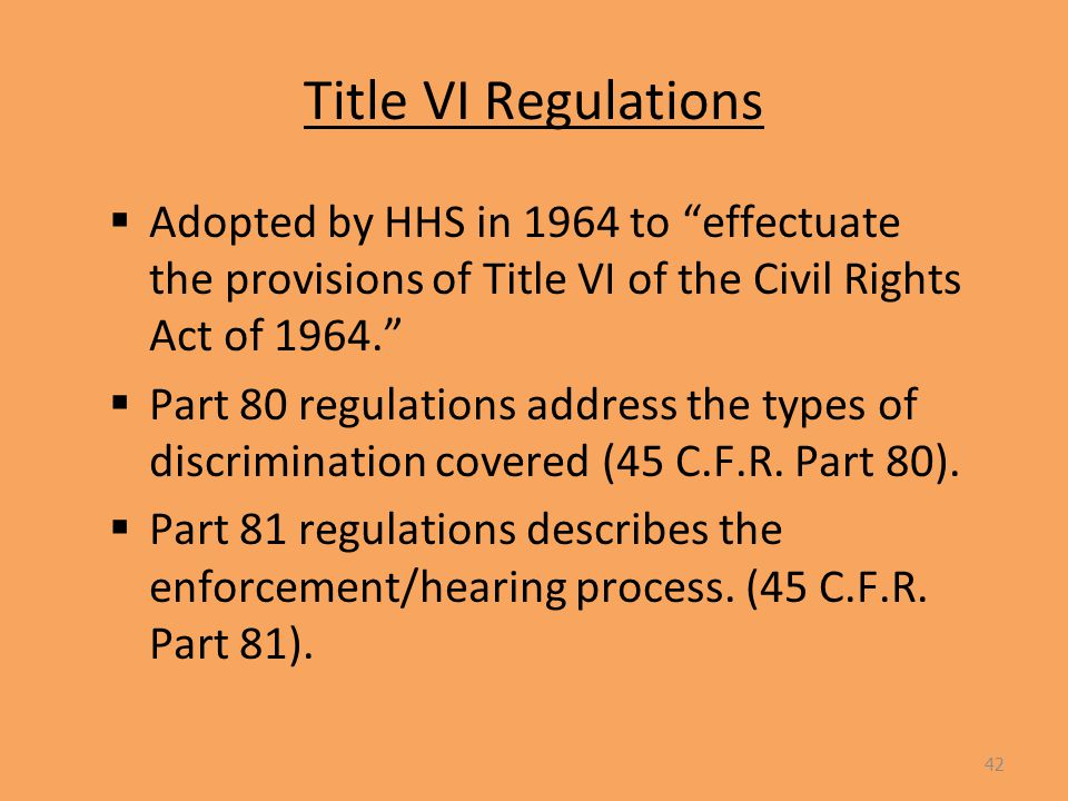 Title VI Regulations  Adopted by HHS in 1964 to effectuate the provisions of Title VI of the Civil Rights Act of 1964.  Part 80 regulations address the types of discrimination covered (45 C.F.R.