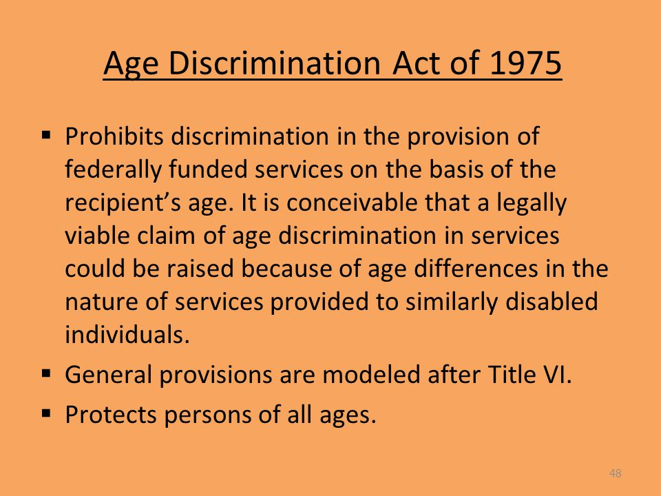 Age Discrimination Act of 1975  Prohibits discrimination in the provision of federally funded services on the basis of the recipient's age.