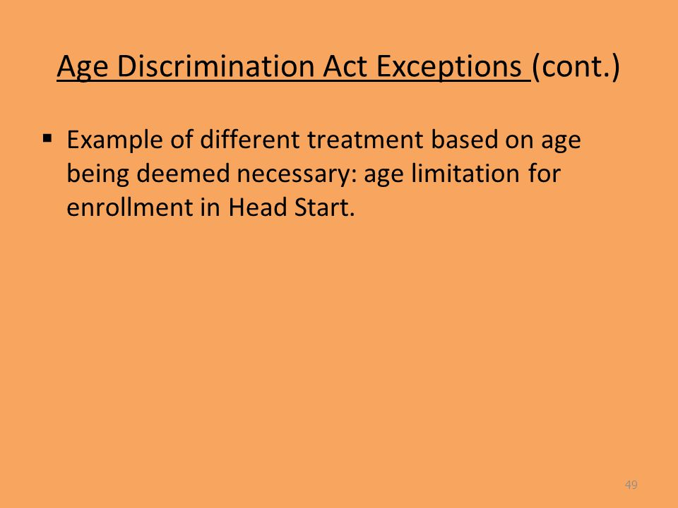 Age Discrimination Act Exceptions (cont.)  Example of different treatment based on age being deemed necessary: age limitation for enrollment in Head Start.