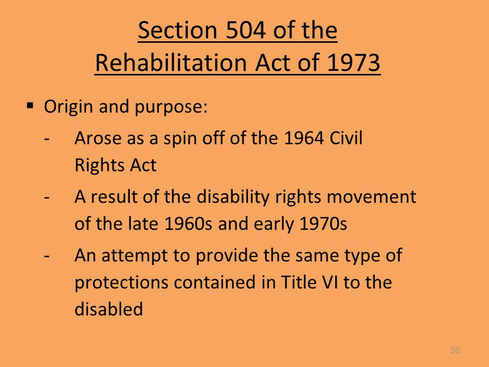 Section 504 of the Rehabilitation Act of 1973  Origin and purpose: -Arose as a spin off of the 1964 Civil Rights Act -A result of the disability rights movement of the late 1960s and early 1970s -An attempt to provide the same type of protections contained in Title VI to the disabled 50