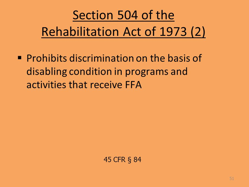 Section 504 of the Rehabilitation Act of 1973 (2)  Prohibits discrimination on the basis of disabling condition in programs and activities that receive FFA 51 45 CFR § 84