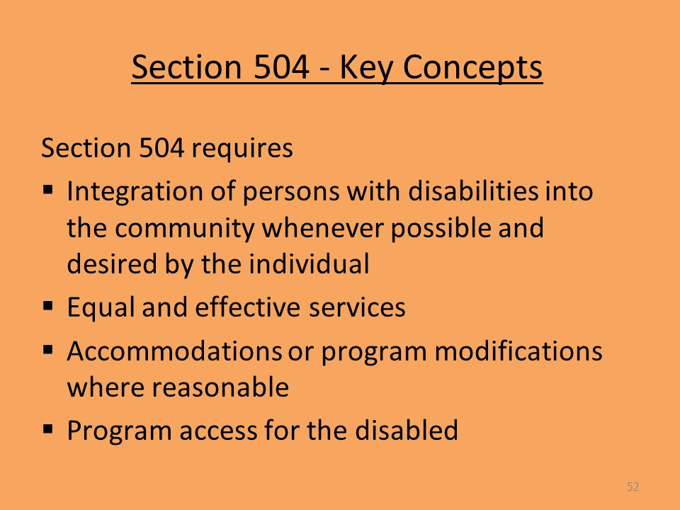 Section 504 - Key Concepts Section 504 requires  Integration of persons with disabilities into the community whenever possible and desired by the individual  Equal and effective services  Accommodations or program modifications where reasonable  Program access for the disabled 52