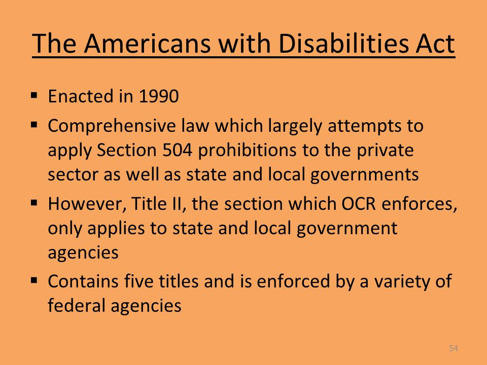 The Americans with Disabilities Act  Enacted in 1990  Comprehensive law which largely attempts to apply Section 504 prohibitions to the private sector as well as state and local governments  However, Title II, the section which OCR enforces, only applies to state and local government agencies  Contains five titles and is enforced by a variety of federal agencies 54