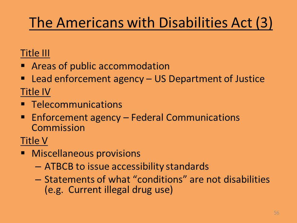 The Americans with Disabilities Act (3) Title III  Areas of public accommodation  Lead enforcement agency – US Department of Justice Title IV  Telecommunications  Enforcement agency – Federal Communications Commission Title V  Miscellaneous provisions – ATBCB to issue accessibility standards – Statements of what conditions are not disabilities (e.g.