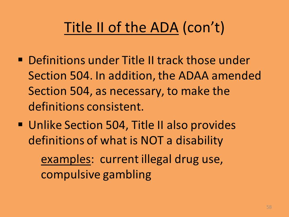 Title II of the ADA (con't)  Definitions under Title II track those under Section 504.