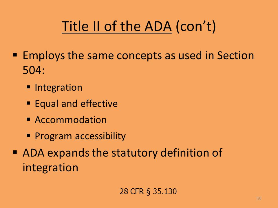 Title II of the ADA (con't)  Employs the same concepts as used in Section 504:  Integration  Equal and effective  Accommodation  Program accessibility  ADA expands the statutory definition of integration 59 28 CFR § 35.130