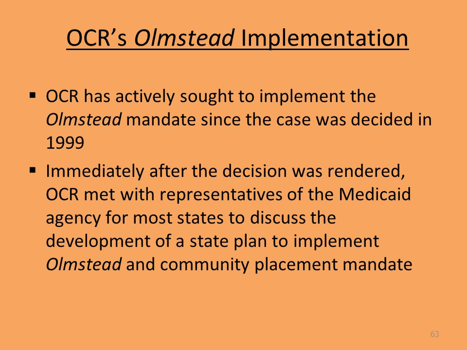 OCR's Olmstead Implementation  OCR has actively sought to implement the Olmstead mandate since the case was decided in 1999  Immediately after the decision was rendered, OCR met with representatives of the Medicaid agency for most states to discuss the development of a state plan to implement Olmstead and community placement mandate 63