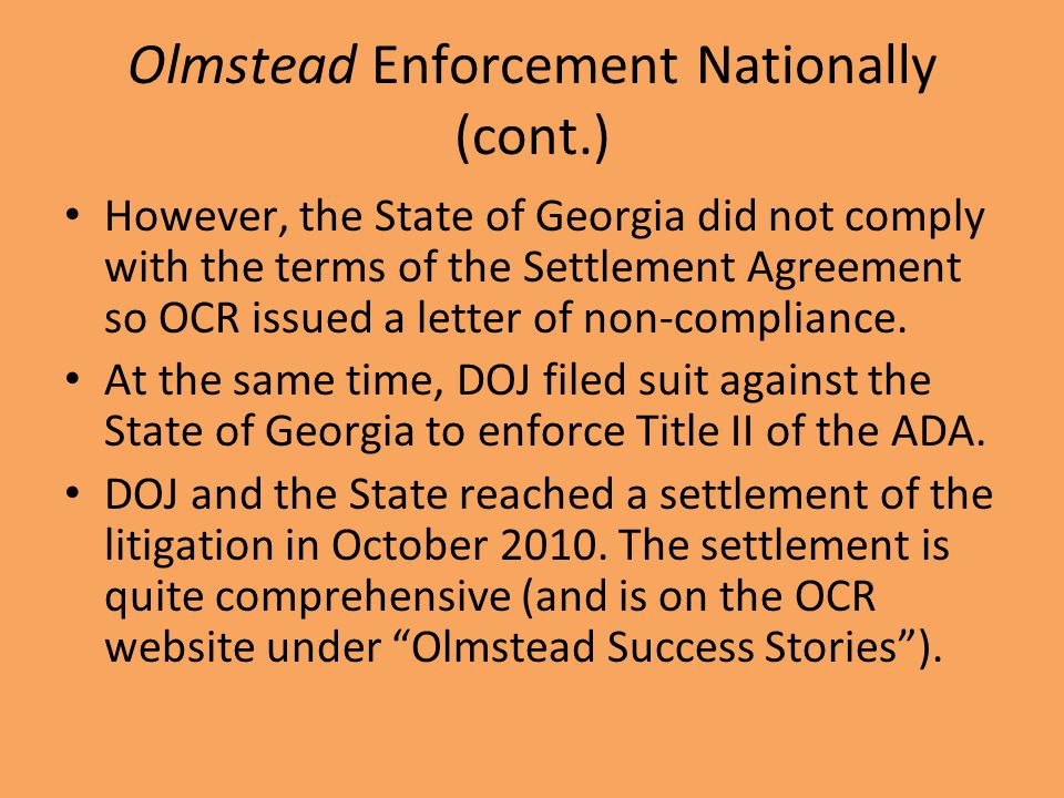 Olmstead Enforcement Nationally (cont.) However, the State of Georgia did not comply with the terms of the Settlement Agreement so OCR issued a letter of non-compliance.