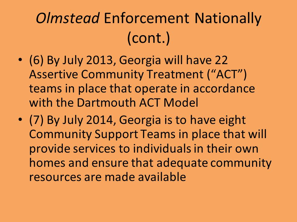 Olmstead Enforcement Nationally (cont.) (6) By July 2013, Georgia will have 22 Assertive Community Treatment ( ACT ) teams in place that operate in accordance with the Dartmouth ACT Model (7) By July 2014, Georgia is to have eight Community Support Teams in place that will provide services to individuals in their own homes and ensure that adequate community resources are made available