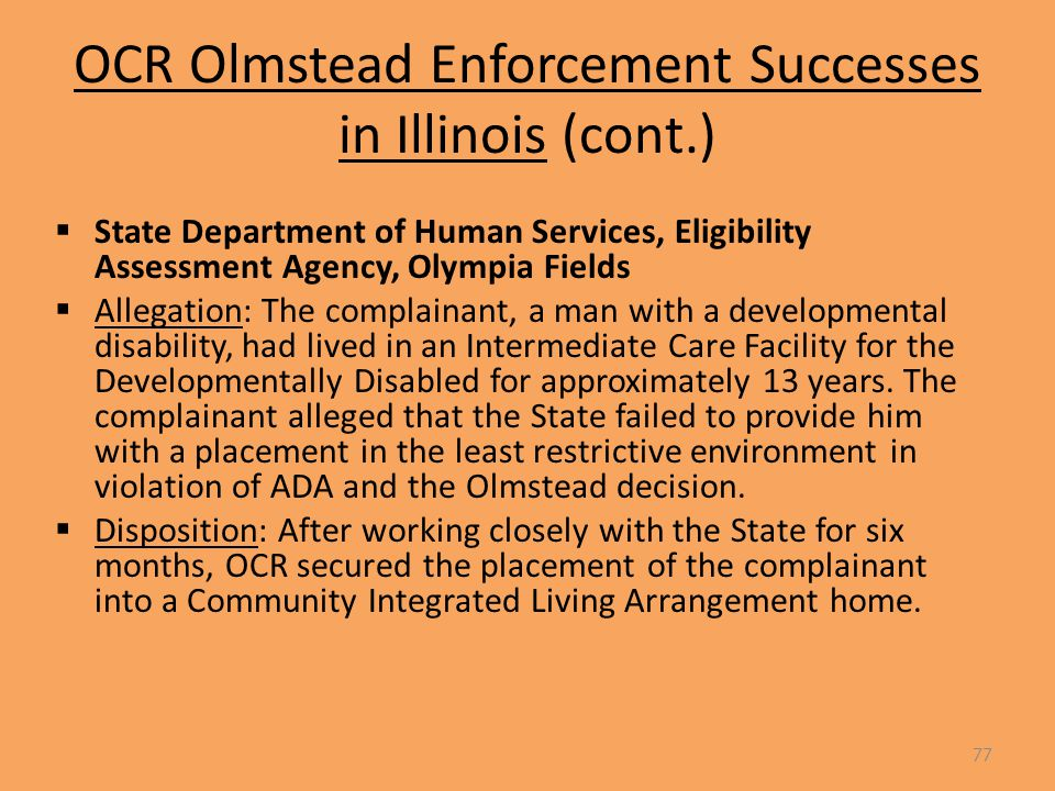 OCR Olmstead Enforcement Successes in Illinois (cont.)  State Department of Human Services, Eligibility Assessment Agency, Olympia Fields  Allegation: The complainant, a man with a developmental disability, had lived in an Intermediate Care Facility for the Developmentally Disabled for approximately 13 years.