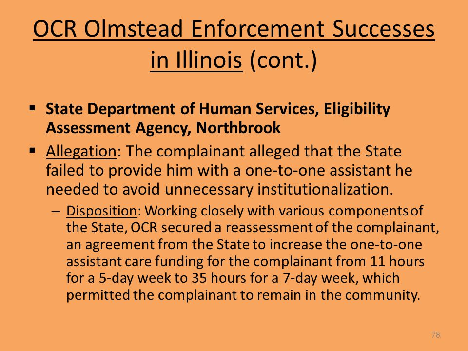 OCR Olmstead Enforcement Successes in Illinois (cont.)  State Department of Human Services, Eligibility Assessment Agency, Northbrook  Allegation: The complainant alleged that the State failed to provide him with a one-to-one assistant he needed to avoid unnecessary institutionalization.