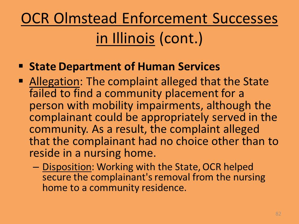 OCR Olmstead Enforcement Successes in Illinois (cont.)  State Department of Human Services  Allegation: The complaint alleged that the State failed to find a community placement for a person with mobility impairments, although the complainant could be appropriately served in the community.