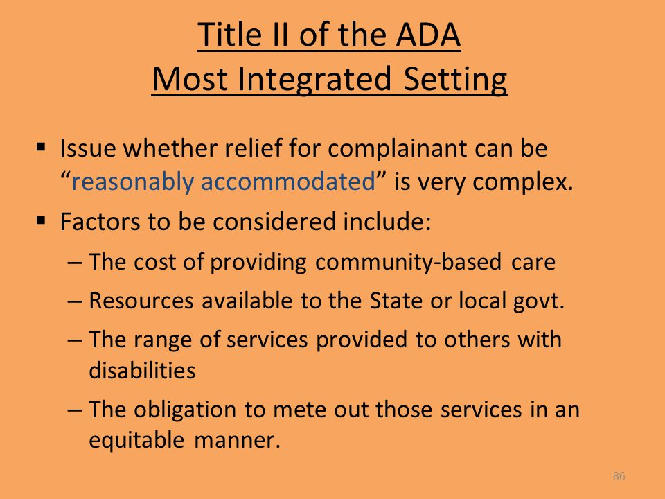 Title II of the ADA Most Integrated Setting  Issue whether relief for complainant can be reasonably accommodated is very complex.