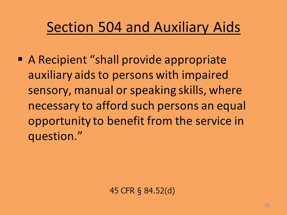 Section 504 and Auxiliary Aids  A Recipient shall provide appropriate auxiliary aids to persons with impaired sensory, manual or speaking skills, where necessary to afford such persons an equal opportunity to benefit from the service in question. 88 45 CFR § 84.52(d)