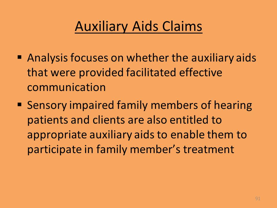Auxiliary Aids Claims  Analysis focuses on whether the auxiliary aids that were provided facilitated effective communication  Sensory impaired family members of hearing patients and clients are also entitled to appropriate auxiliary aids to enable them to participate in family member's treatment 91