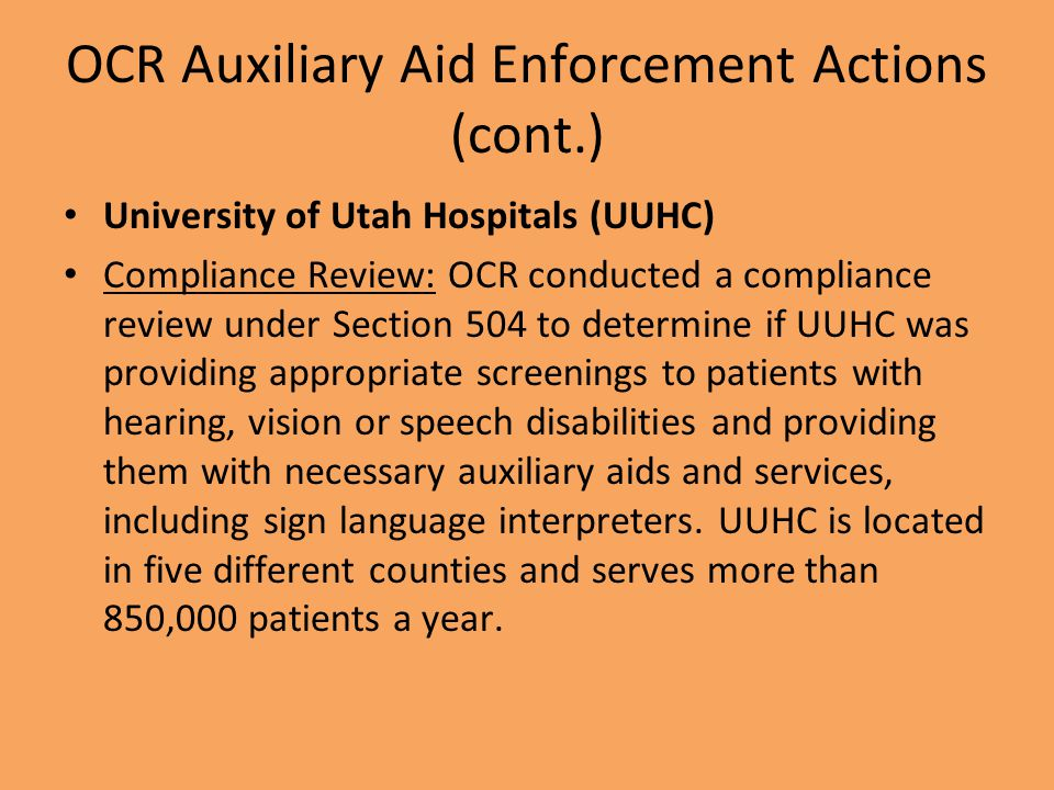 OCR Auxiliary Aid Enforcement Actions (cont.) University of Utah Hospitals (UUHC) Compliance Review: OCR conducted a compliance review under Section 504 to determine if UUHC was providing appropriate screenings to patients with hearing, vision or speech disabilities and providing them with necessary auxiliary aids and services, including sign language interpreters.