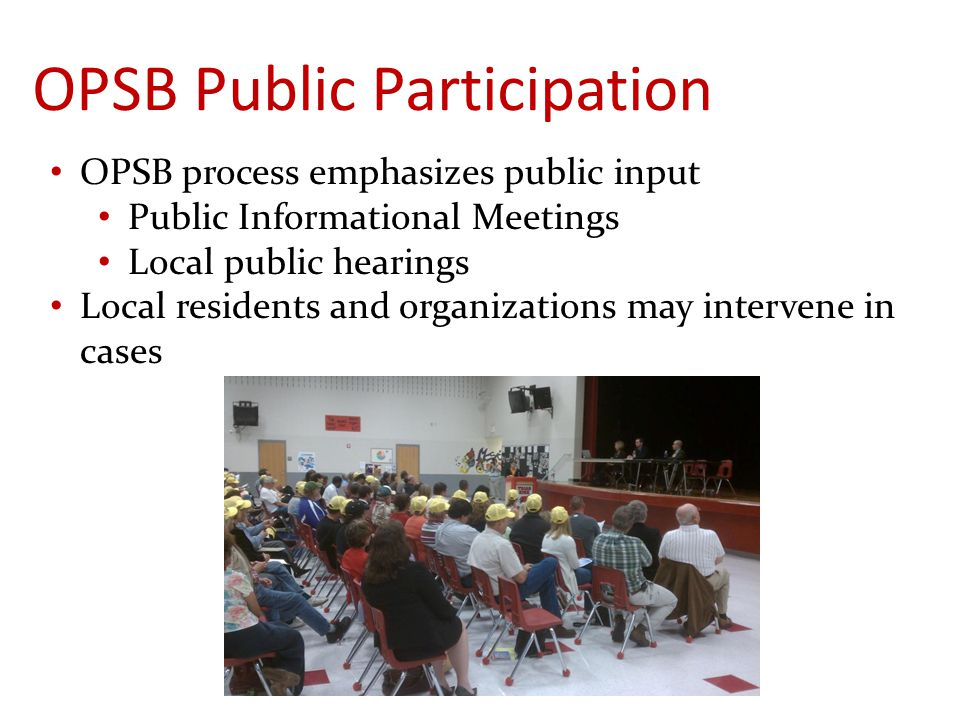 OPSB Public Participation OPSB process emphasizes public input Public Informational Meetings Local public hearings Local residents and organizations may intervene in cases