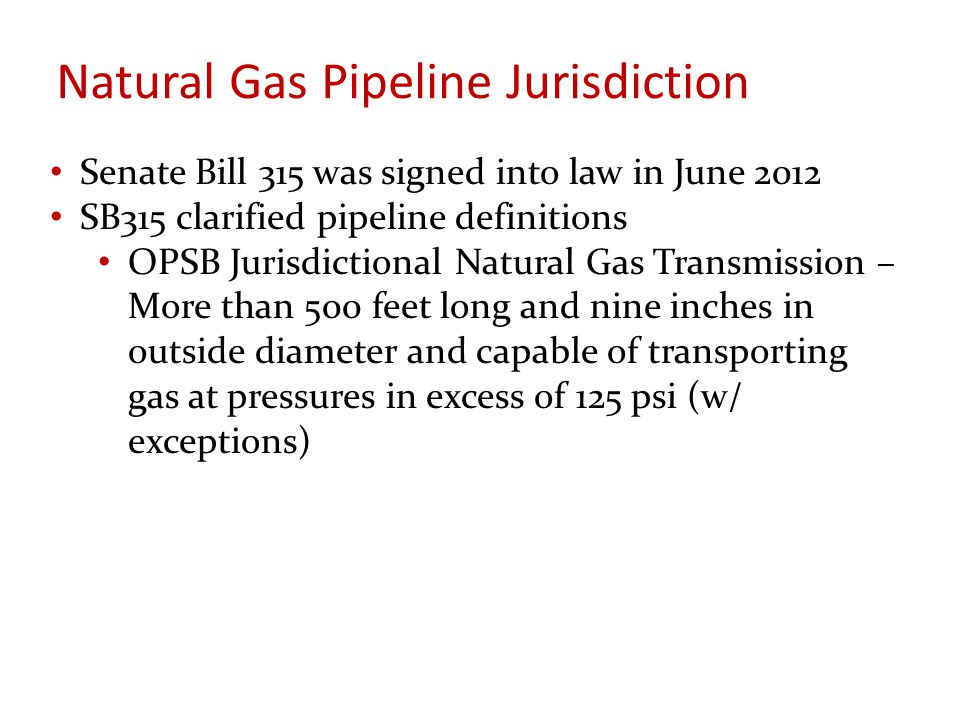 Natural Gas Pipeline Jurisdiction Senate Bill 315 was signed into law in June 2012 SB315 clarified pipeline definitions OPSB Jurisdictional Natural Gas Transmission – More than 500 feet long and nine inches in outside diameter and capable of transporting gas at pressures in excess of 125 psi (w/ exceptions)