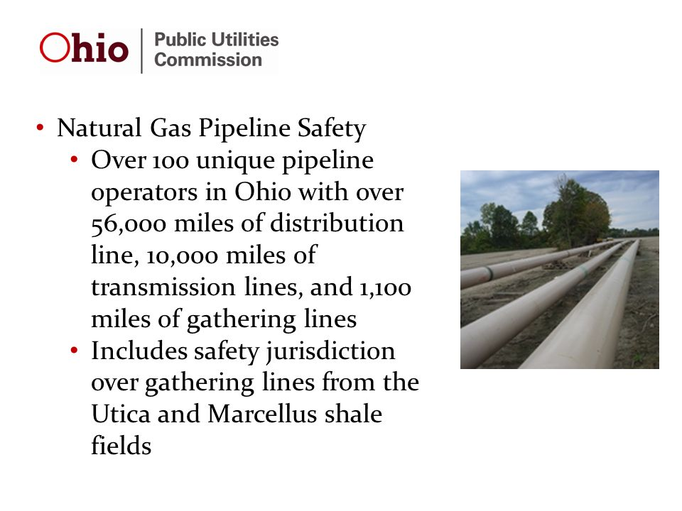 Natural Gas Pipeline Safety Over 100 unique pipeline operators in Ohio with over 56,000 miles of distribution line, 10,000 miles of transmission lines