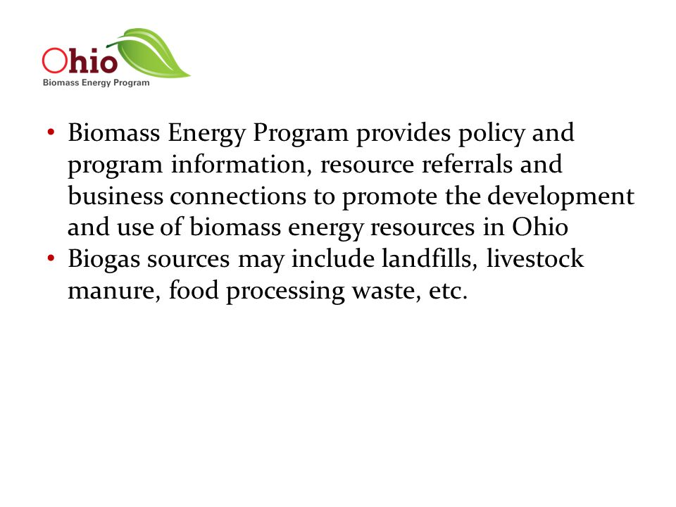 Biomass Energy Program provides policy and program information, resource referrals and business connections to promote the development and use of biomass energy resources in Ohio Biogas sources may include landfills, livestock manure, food processing waste, etc.
