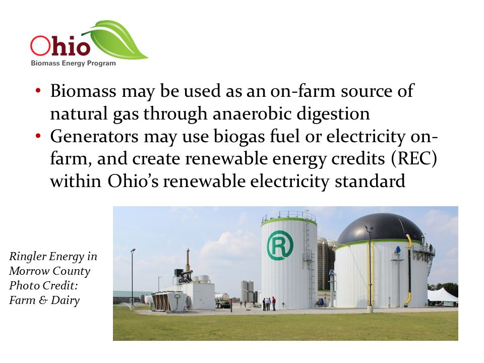 Biomass may be used as an on-farm source of natural gas through anaerobic digestion Generators may use biogas fuel or electricity on- farm, and create renewable energy credits (REC) within Ohio's renewable electricity standard Ringler Energy in Morrow County Photo Credit: Farm & Dairy