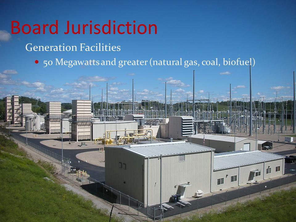 Board Jurisdiction Generation Facilities 50 Megawatts and greater (natural gas, coal, biofuel)