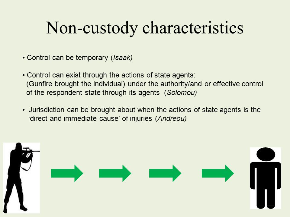 Non-custody characteristics Control can be temporary (Isaak) Control can exist through the actions of state agents: (Gunfire brought the individual) under the authority/and or effective control of the respondent state through its agents (Solomou) Jurisdiction can be brought about when the actions of state agents is the 'direct and immediate cause' of injuries (Andreou)